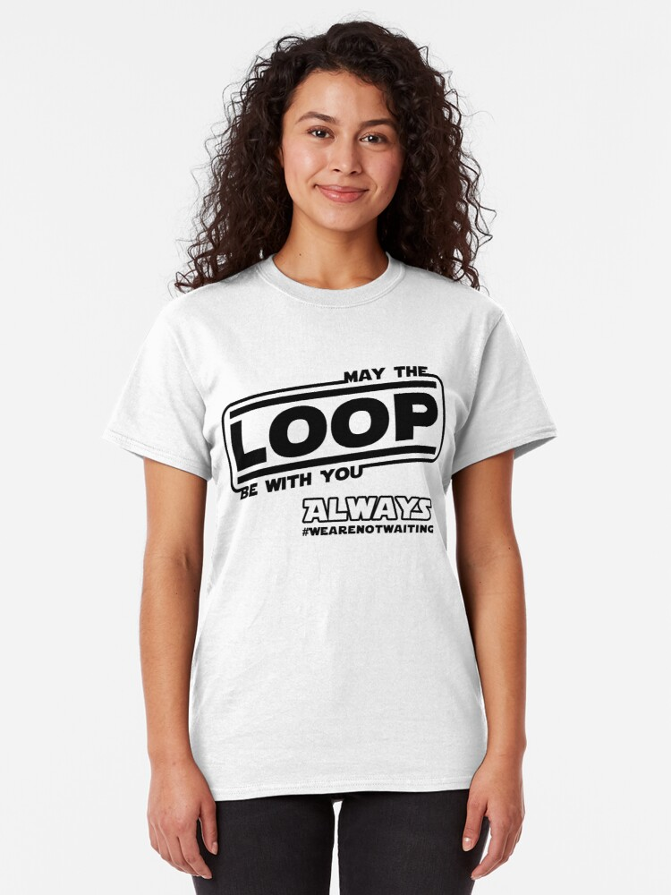 Alternate view of May the Loop be with you. Always. (black text) Classic T-Shirt