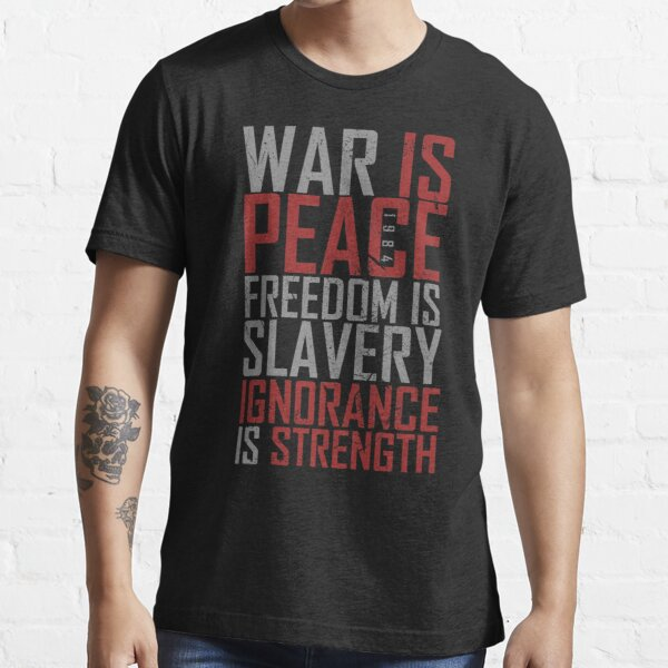 War is Peace. Freedom is Slavery. Ignorance is Strength. Essential T-Shirt