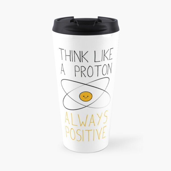 Think Like a Proton, Always Positive :) Travel Mug