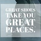 Great Shoes Take You Great Places by infinitetango