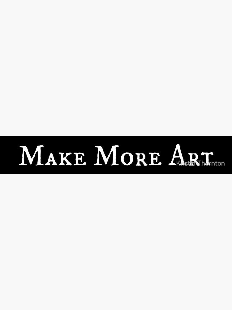 Make More Art by kristinthornton