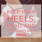 Keep Your Heels, Head, and Standards High Quote by infinitetango