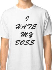 I Hate My Boss Classic T-Shirt
