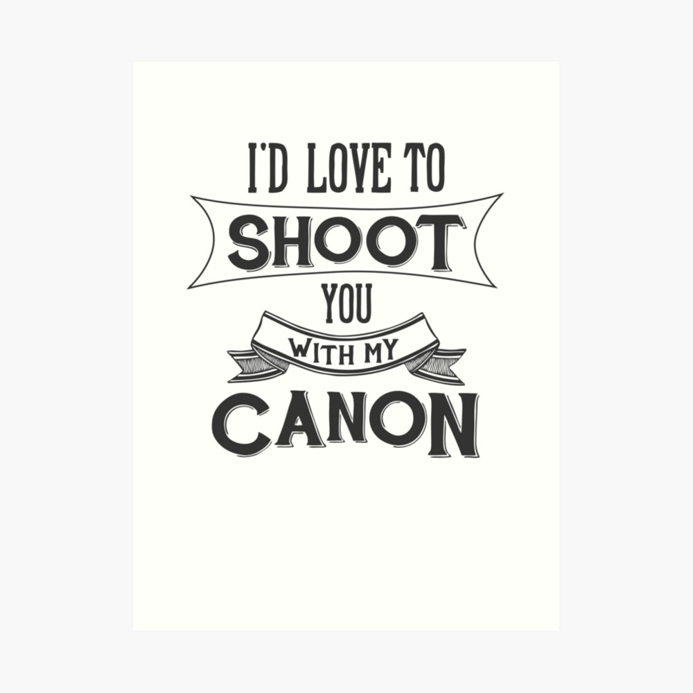 I'd love to shoot you with my Canon Art Print
