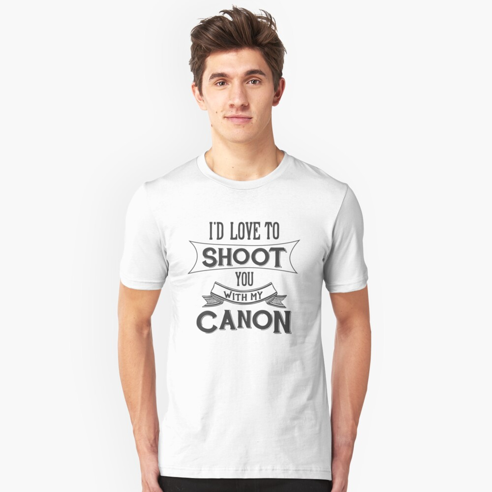 I'd love to shoot you with my Canon Unisex T-Shirt Front