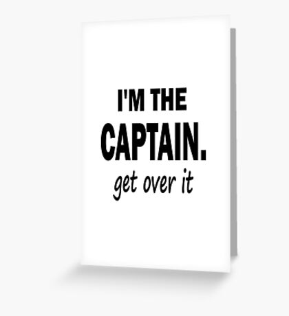 I'm the Captain... Get Over It. Greeting Card