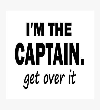 I'm the Captain... Get Over It. Photographic Print