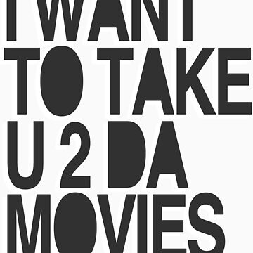 I WANT TO TAKE U 2 DA MOVIES by roccicious