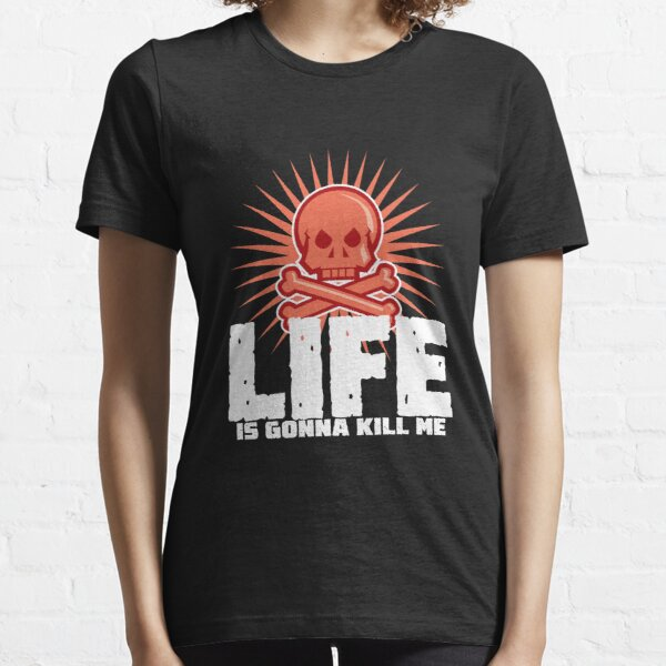 LIFE is gonna kill me Essential T-Shirt