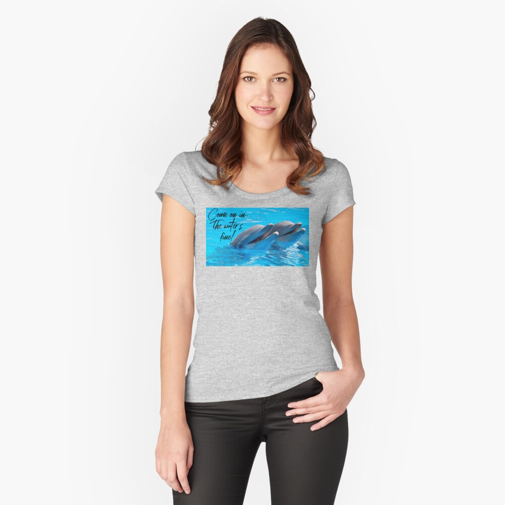 """Dolphin Shirt, """"Come on in the water's fine!"""" Fitted Scoop T-Shirt"""