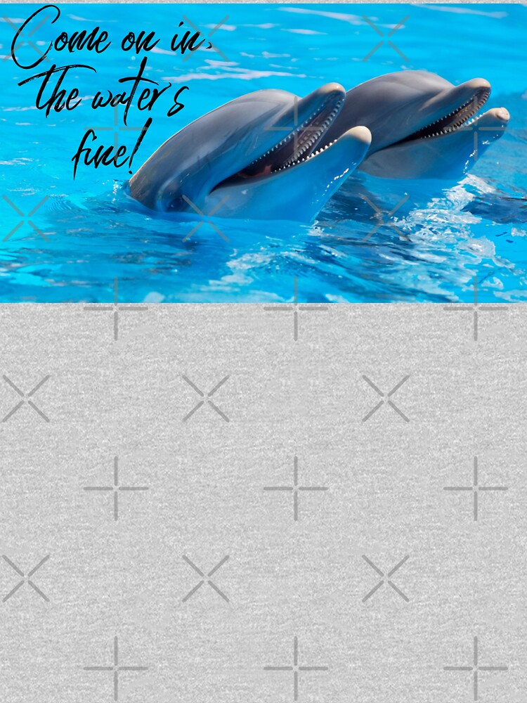 """Dolphin Shirt, """"Come on in the water's fine!"""" by maryspeer"""