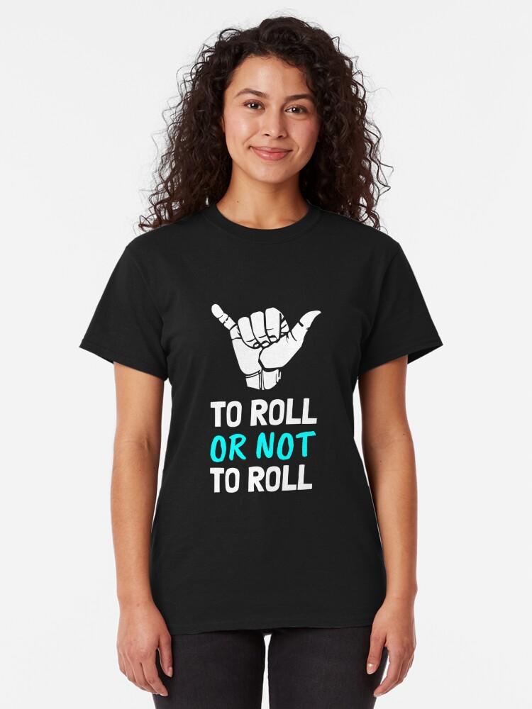 Alternate view of To Roll or Not To Roll, Brazilian jiu Jitsu, BJJ, Grappling Classic T-Shirt