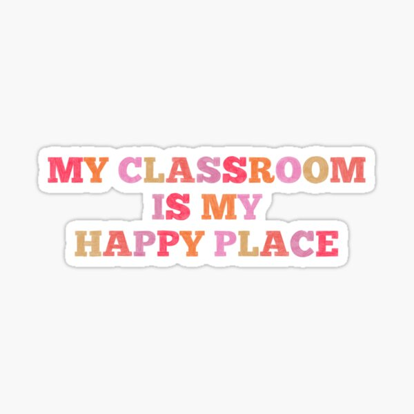My Classroom is my HAPPY PLACE Sticker