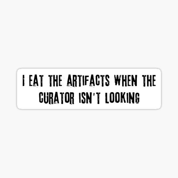 I eat the artifacts when the curator isn't looking black text Sticker