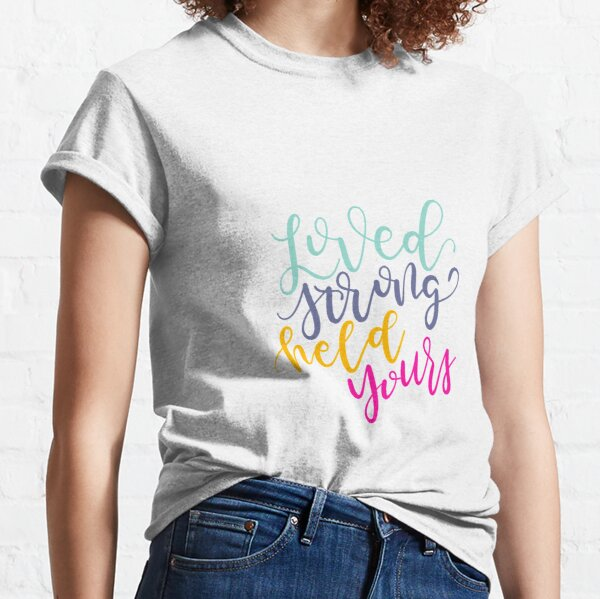 Loved Strong Held Yours You Say  Classic T-Shirt