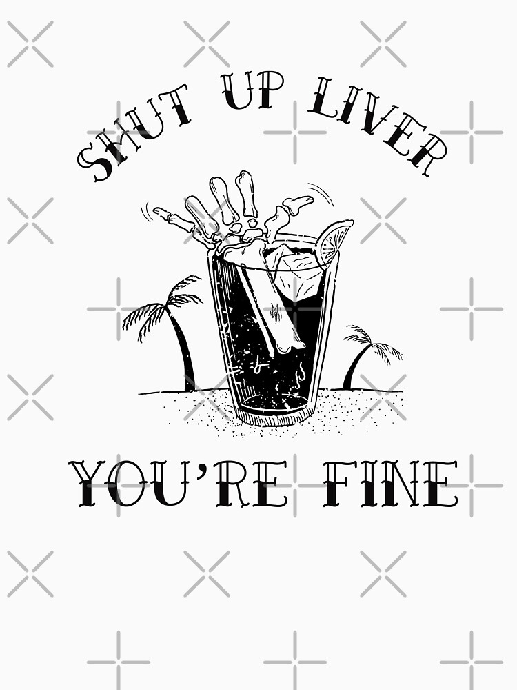 Shut up liver you're fine by Energetic-Mind