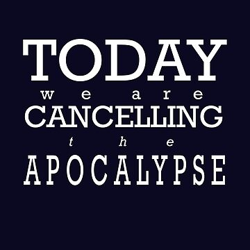 Today We Are Cancelling the Apocalypse   by tiffanytn