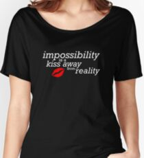 Impossibility is just a kiss away from reality Women's Relaxed Fit T-Shirt