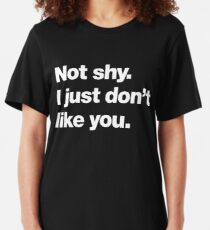 Not shy. I just don't like you. Slim Fit T-Shirt