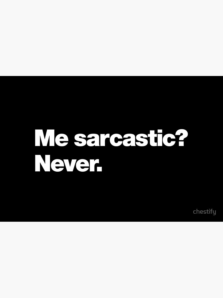 Me sarcastic? Never. by chestify