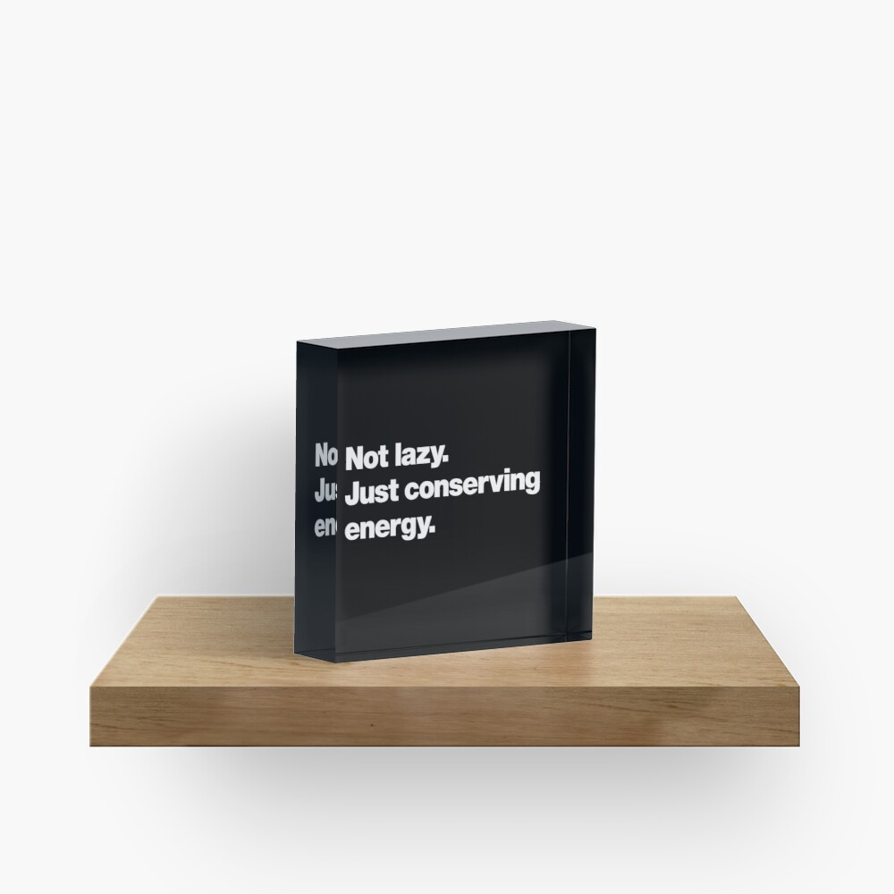 Not lazy. Just conserving energy. Acrylic Block