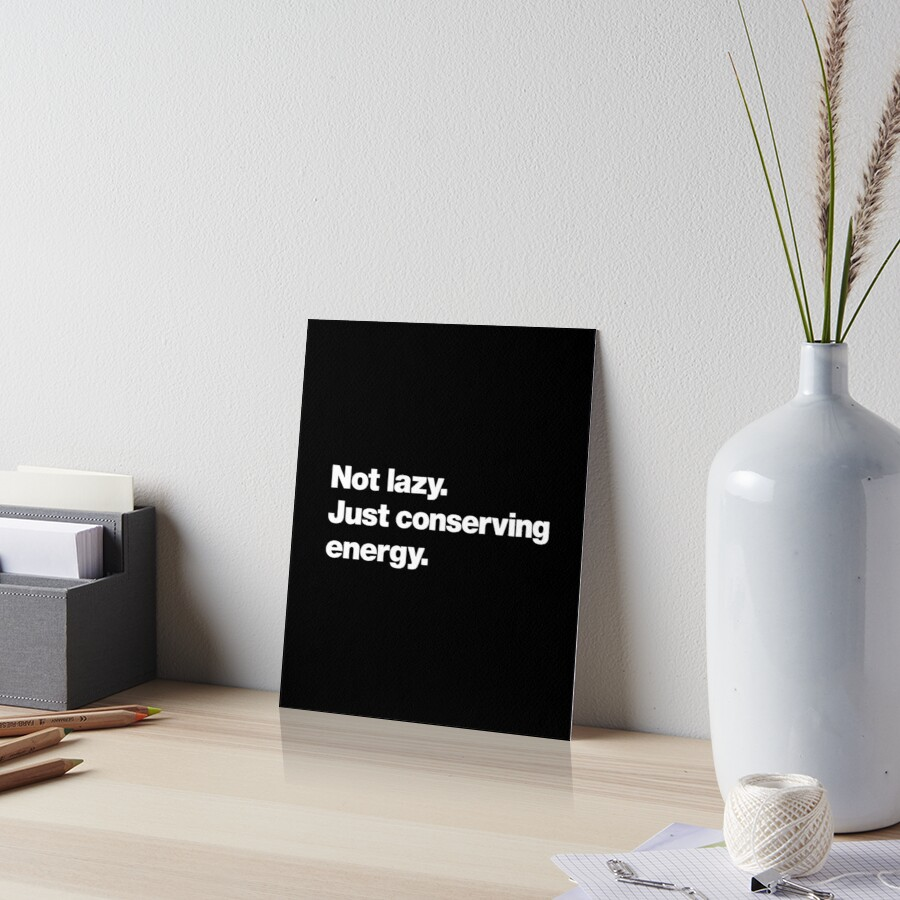 Not lazy. Just conserving energy. Art Board Print
