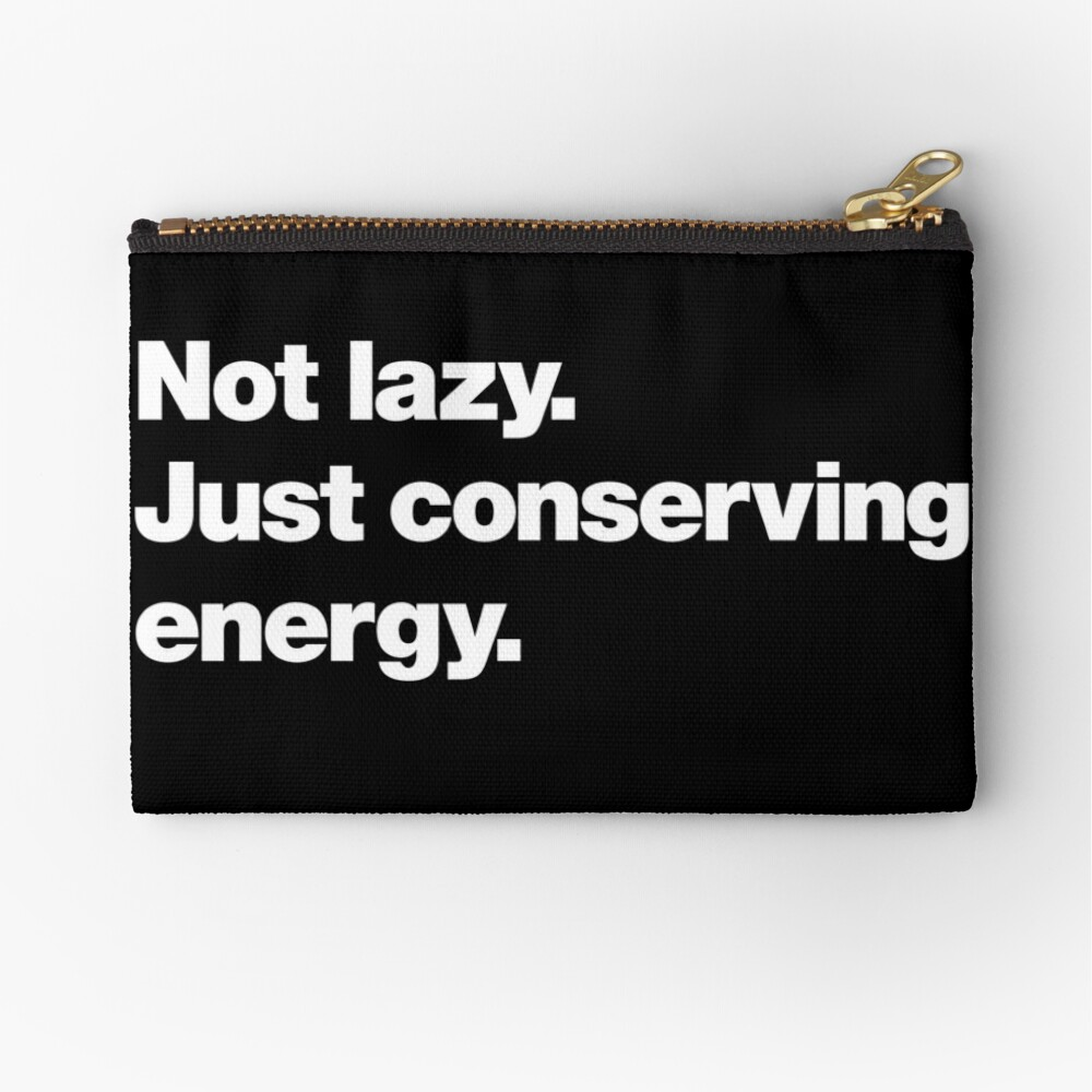 Not lazy. Just conserving energy. Zipper Pouch