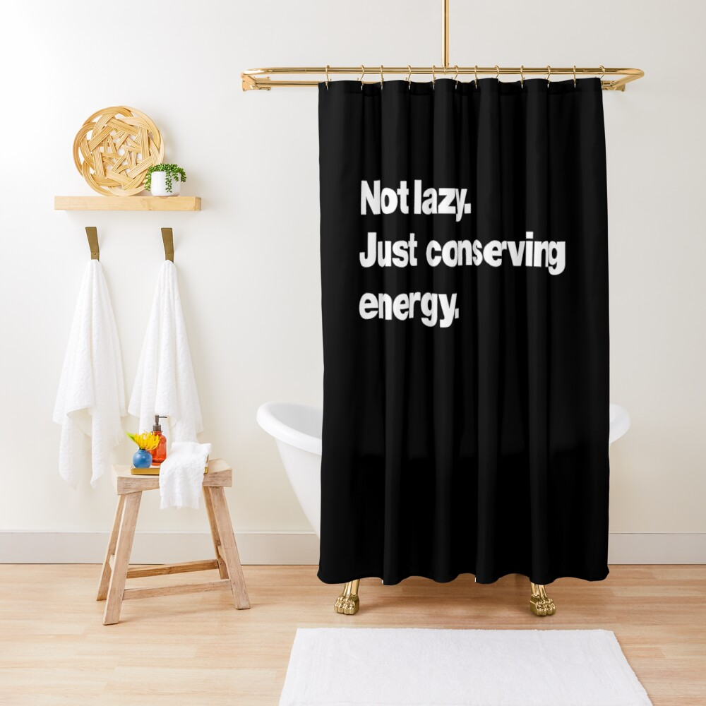 Not lazy. Just conserving energy. Shower Curtain