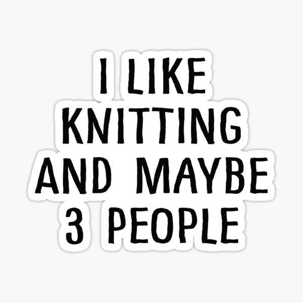 I Like Knitting And Maybe 3 People Sticker