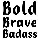 Bold Brave Badass. by features2018