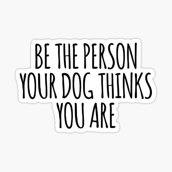 Be the person your dog thinks you are sticker Sticker