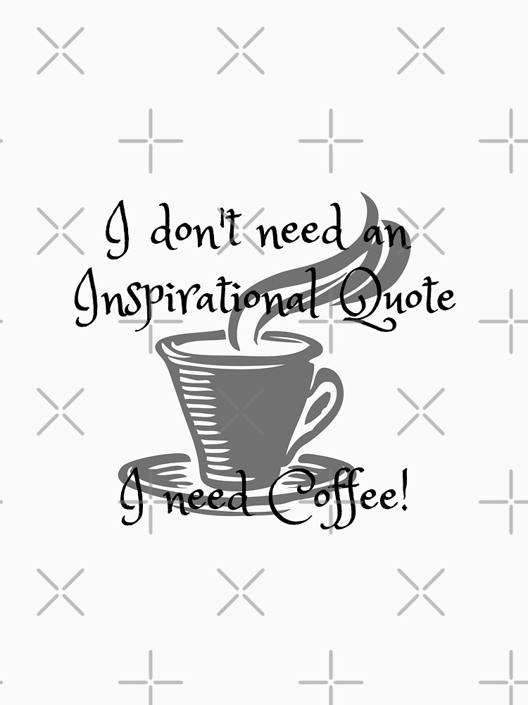 I don't need an inspirational quote, I need Coffee! by tribbledesign