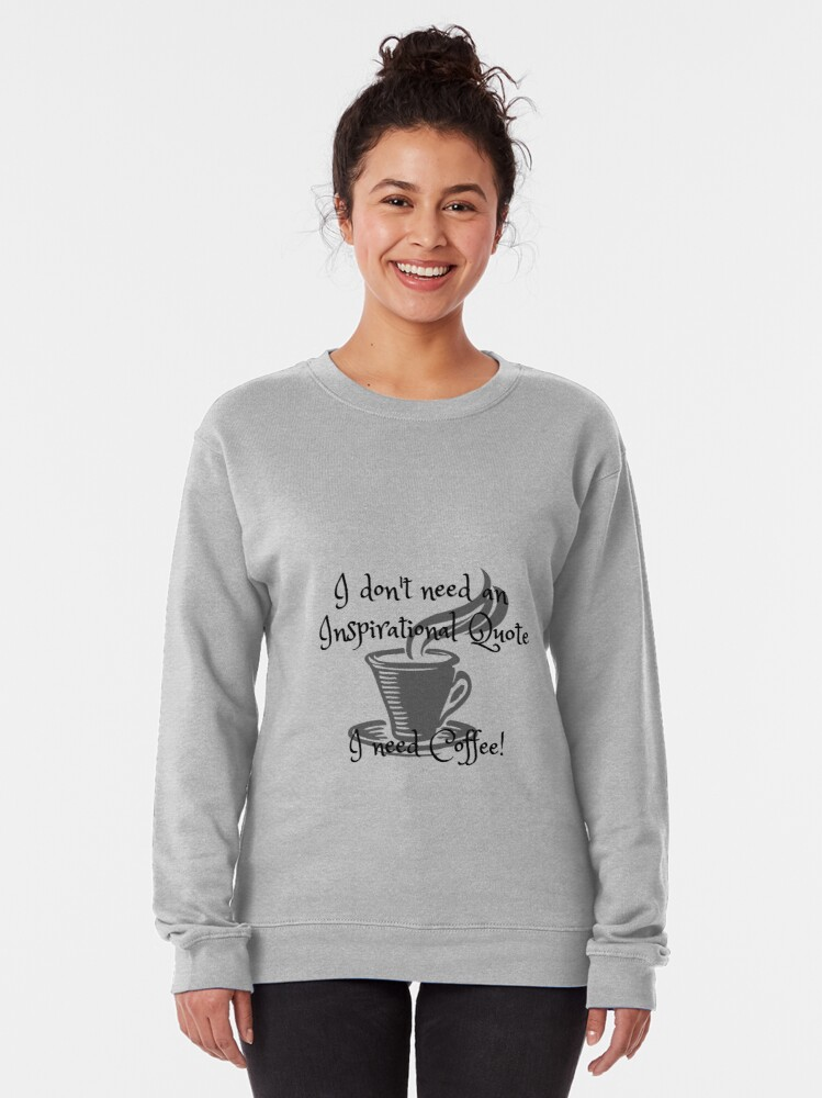 Alternate view of I don't need an inspirational quote, I need Coffee! Pullover Sweatshirt