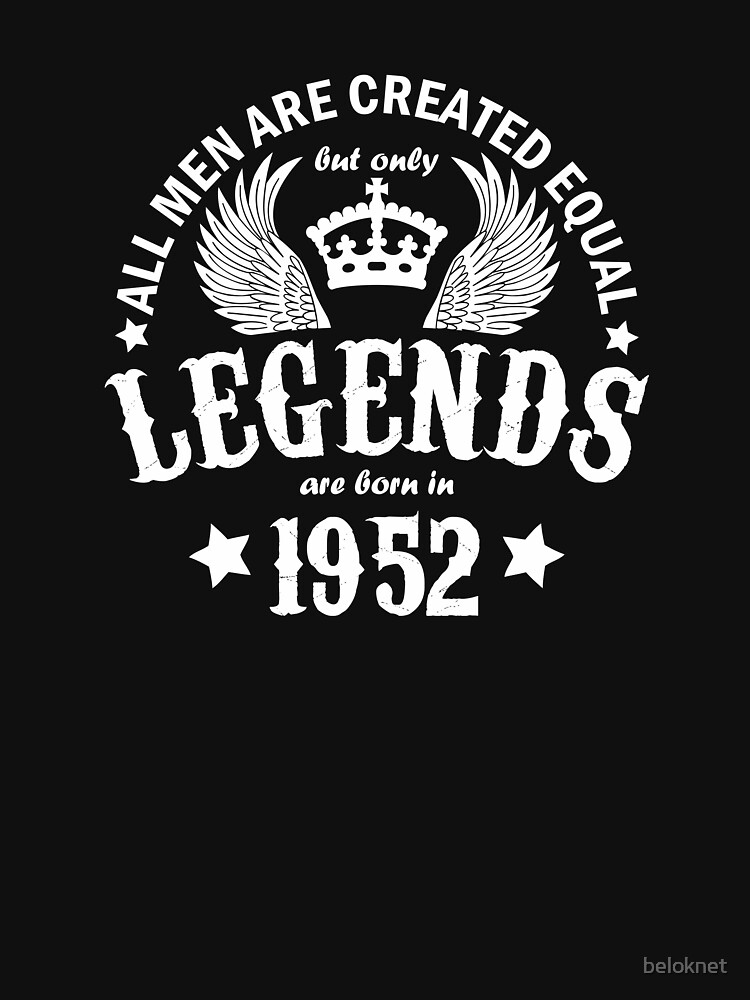 All Men are Created Equal But Only Legends are Born in 1952 by beloknet