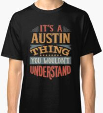 Austin Name -  Its A Austin Thing You Wouldnt Understand - Gift For Austin Classic T-Shirt