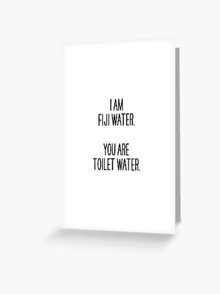 I Am Fiji Water You Are Toilet Water Greeting Card By Quickquote Redbubble