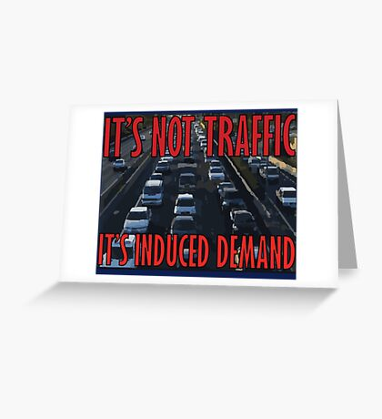 It's Not Traffic, It's Induced Demand Greeting Card