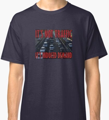 It's Not Traffic, It's Induced Demand Classic T-Shirt