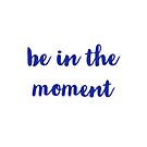 BE IN THE MOMENT by IdeasForArtists
