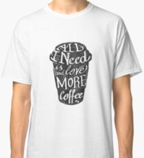 all I need is love (and more coffee) Classic T-Shirt