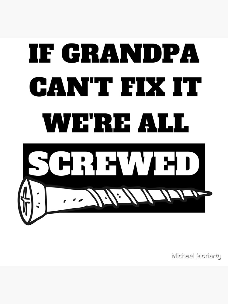 If Grandpa Can T Fix It We Re All Screwed Art Board Print By Msqrd2 Redbubble