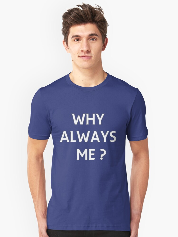 WHY ALWAYS ME? Unisex T-Shirt Front