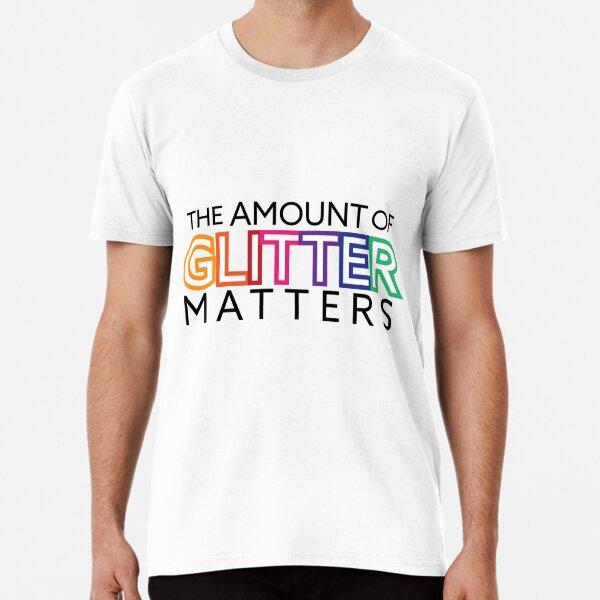 The Amount of Glitter Matters Premium T-Shirt