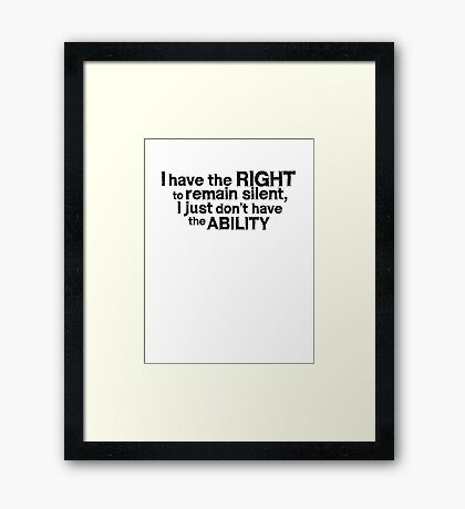 I have the right to remain silent i just don't have the ability Framed Print