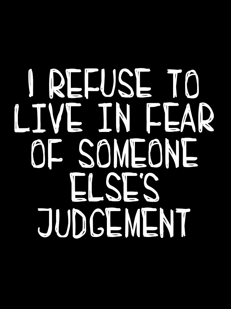 I Refuse to Live in Fear of Someone Else's Judgement (white) by Katharine Sheppard