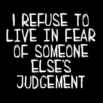 I Refuse to Live in Fear of Someone Else's Judgement (white) by kat-sheppard