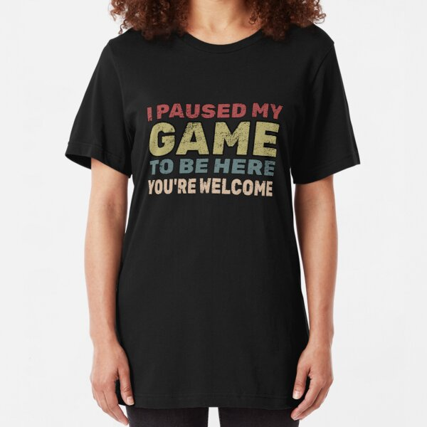 I Paused My Game To Be Here You're Welcome Gamer Gift Slim Fit T-Shirt