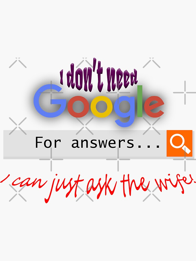 I don't need google - I can just ask the wife! by tribbledesign