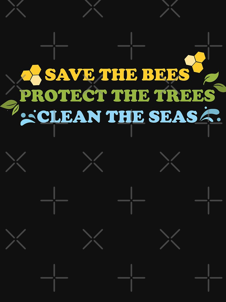 Save The Bees, Protect The Trees, Clean The Seas by shaylikipnis