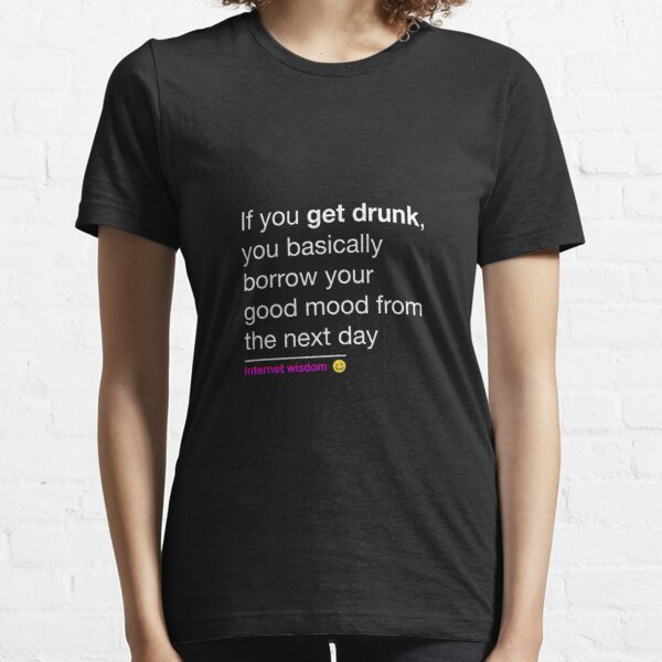 If you get drunk, you basically borrow your good mood from the next day Essential T-Shirt